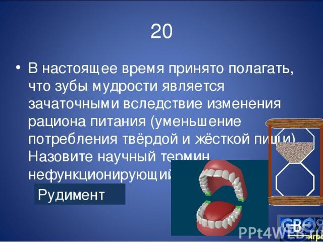 20 В настоящее время принято полагать, что зубы мудрости является зачаточными вследствие изменения рациона питания (уменьшение потребления твёрдой и жёсткой пищи). Назовите научный термин нефункционирующий Рудимент
