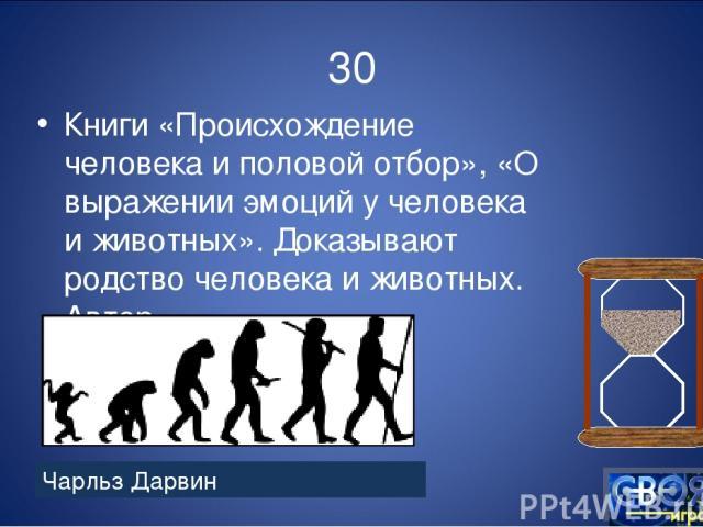 30 Книги «Происхождение человека и половой отбор», «О выражении эмоций у человека и животных». Доказывают родство человека и животных. Автор Чарльз Дарвин