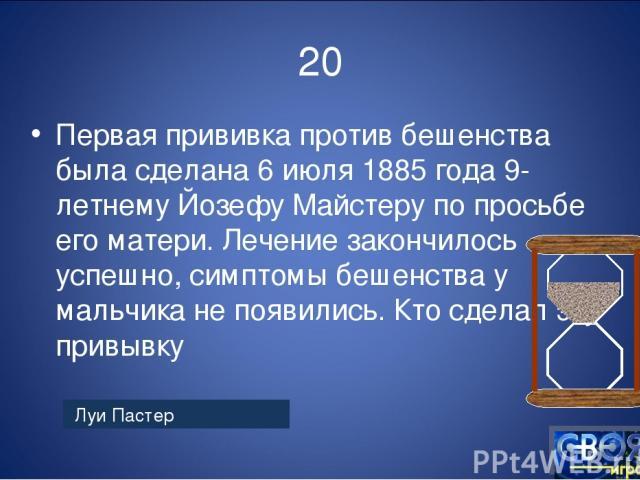20 Первая прививка против бешенства была сделана 6 июля 1885 года 9-летнему Йозефу Майстеру по просьбе его матери. Лечение закончилось успешно, симптомы бешенства у мальчика не появились. Кто сделал эту привывку Луи Пастер