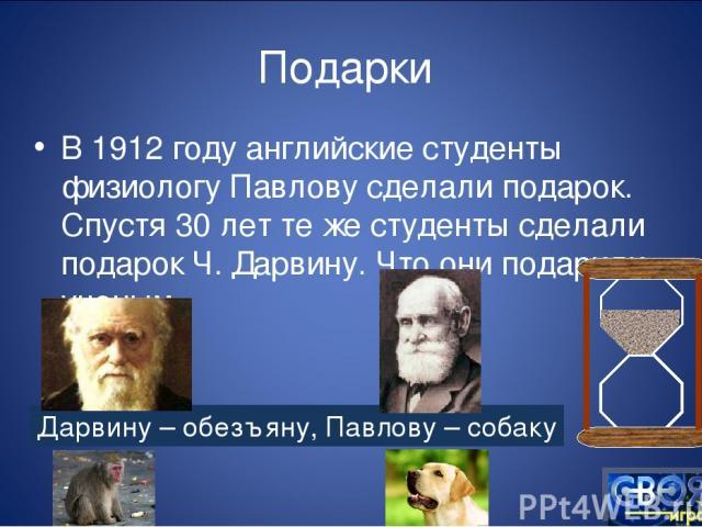Подарки В 1912 году английские студенты физиологу Павлову сделали подарок. Спустя 30 лет те же студенты сделали подарок Ч. Дарвину. Что они подарили ученым Дарвину – обезъяну, Павлову – собаку