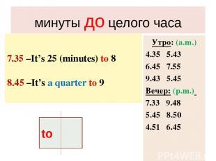 минуты до целого часа 7.35 –It's 25 (minutes) to 8 8.45 –It's a quarter to 9 Утр