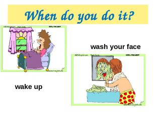 When do you do it? wake up wash your face