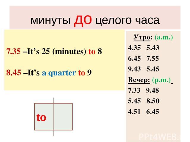 минуты до целого часа 7.35 –It's 25 (minutes) to 8 8.45 –It's a quarter to 9 Утро: (a.m.) 4.35 5.43 6.45 7.55 9.43 5.45 Вечер: (p.m.) 7.33 9.48 5.45 8.50 4.51 6.45 to