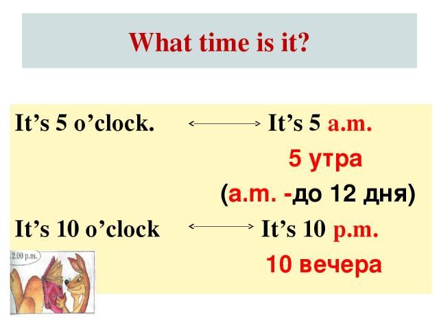 What time is it? It's 5 a.m. 5 утра (a.m. -до 12 дня) It's 10 p.m. 10 вечера It's 5 o'clock. It's 10 o'clock