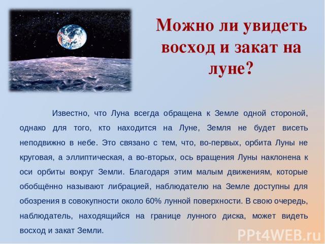 Можно ли увидеть восход и закат на луне? Известно, что Луна всегда обращена к Земле одной стороной, однако для того, кто находится на Луне, Земля не будет висеть неподвижно в небе. Это связано с тем, что, во-первых, орбита Луны не круговая, а эллипт…