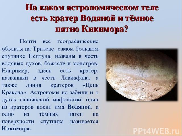 На каком астрономическом теле есть кратер Водяной и тёмное пятно Кикимора? Почти все географические объекты на Тритоне, самом большом спутнике Нептуна, названы в честь водяных духов, божеств и монстров. Например, здесь есть кратер, названный в честь…