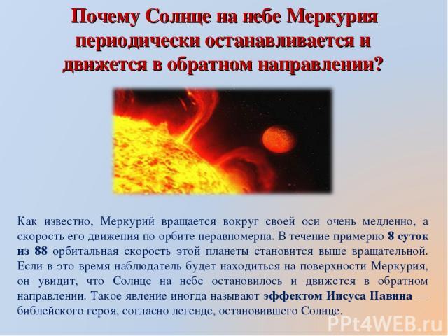 Почему Солнце на небе Меркурия периодически останавливается и движется в обратном направлении? Как известно, Меркурий вращается вокруг своей оси очень медленно, а скорость его движения по орбите неравномерна. В течение примерно 8 суток из 88 орбитал…