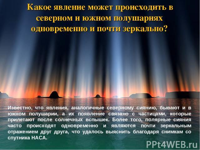 Какое явление может происходить в северном и южном полушариях одновременно и почти зеркально? Известно, что явления, аналогичные северному сиянию, бывают и в южном полушарии, а их появление связано с частицами, которые прилетают после солнечных вспы…