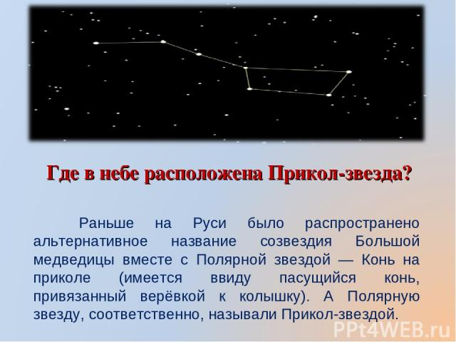 Где в небе расположена Прикол-звезда? Раньше на Руси было распространено альтернативное название созвездия Большой медведицы вместе с Полярной звездой — Конь на приколе (имеется ввиду пасущийся конь, привязанный верёвкой к колышку). А Полярную звезд…
