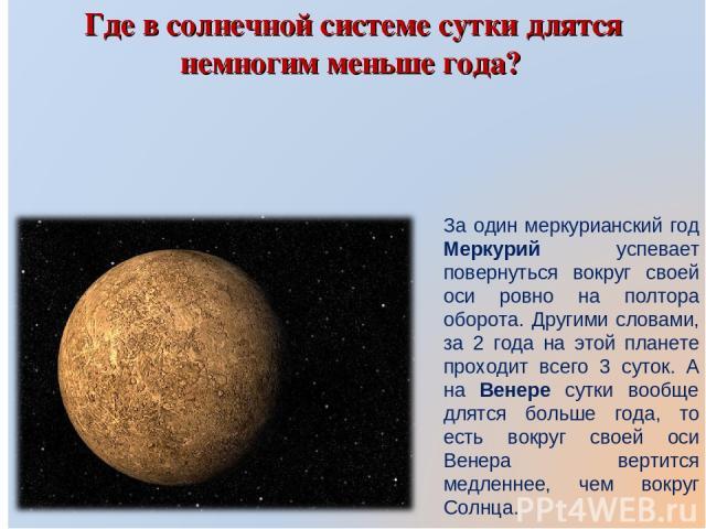 Где в солнечной системе сутки длятся немногим меньше года? За один меркурианский год Меркурий успевает повернуться вокруг своей оси ровно на полтора оборота. Другими словами, за 2 года на этой планете проходит всего 3 суток. А на Венере сутки вообще…