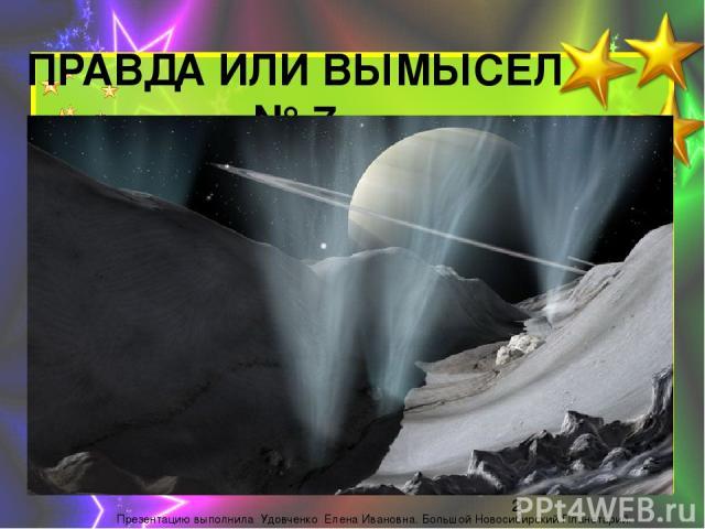 ПРАВДА ИЛИ ВЫМЫСЕЛ № 7 На поверхности ЭНЦЕЛАДА (спутник Сатурна) обнаружены гигантские трещины. Изних воткрытый космос соскоростью 2250км/ч вырываются гейзеры воды ильда высотой до100 км. Жидкая вода вырывается наповерхность ипочти сразу зам…