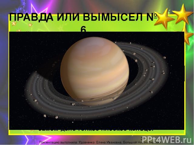 ПРАВДА ИЛИ ВЫМЫСЕЛ № 6 Кольца Сатурна были обнаружены зондом «Кассини» в 2009-м году. ВЫМЫСЕЛ Впервые кольца Сатурна заметил Галилео Галилей, наблюдая Сатурн через телескоп в 1609-1610 годах.Однако, он предположил, что это спутники Сатурна. В 1659…