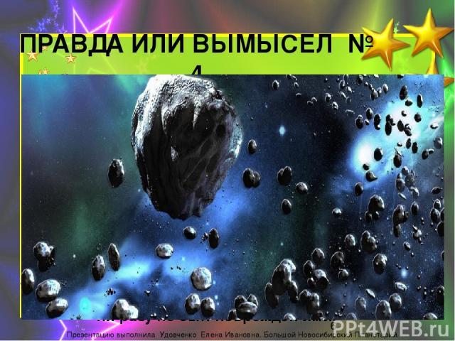 ПРАВДА ИЛИ ВЫМЫСЕЛ № 4 Если на космическом корабле мы будем пролетать через Пояс астероидов, то нам совершенно нечего бояться. Наш корабль не будет повреждён. ПРАВДА Астероиды настолько сильно рассеяны в данной области космического пространства, чт…