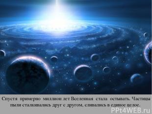 Спустя примерно миллион лет Вселенная стала остывать. Частицы пыли сталкивались