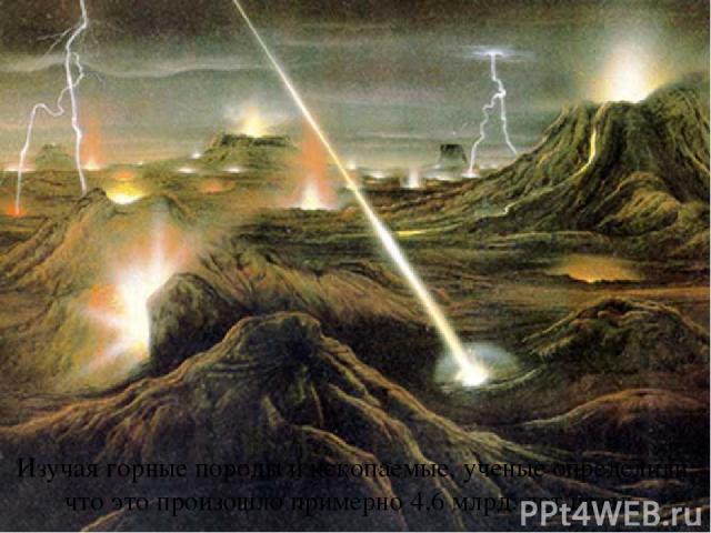 Изучая горные породы и ископаемые, ученые определили, что это произошло примерно 4,6 млрд. лет назад.