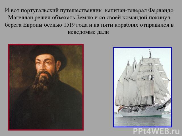 И вот португальский путешественник капитан-генерал Фернандо Магеллан решил объехать Землю и со своей командой покинул берега Европы осенью 1519 года и на пяти кораблях отправился в неведомые дали