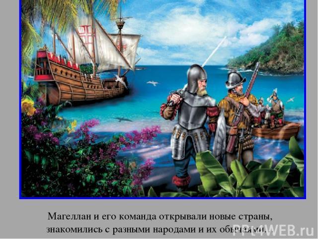 Магеллан и его команда открывали новые страны, знакомились с разными народами и их обычаями… апр