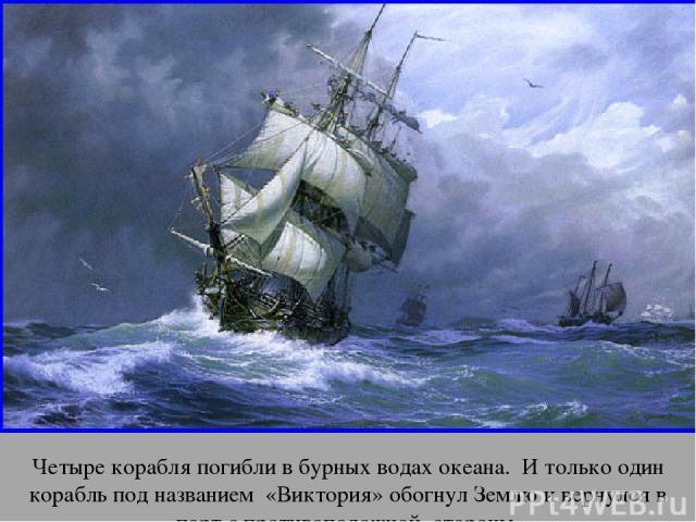 Четыре корабля погибли в бурных водах океана. И только один корабль под названием «Виктория» обогнул Землю и вернулся в порт с противоположной стороны. апр