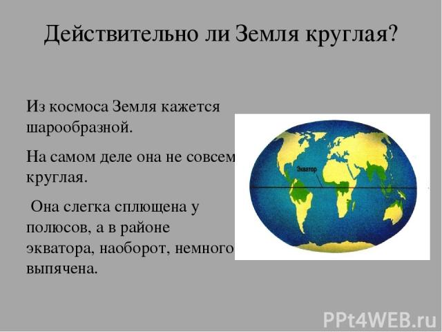 Действительно ли Земля круглая? Из космоса Земля кажется шарообразной. На самом деле она не совсем круглая. Она слегка сплющена у полюсов, а в районе экватора, наоборот, немного выпячена.