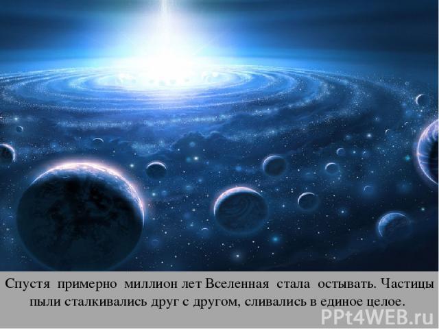 Спустя примерно миллион лет Вселенная стала остывать. Частицы пыли сталкивались друг с другом, сливались в единое целое.