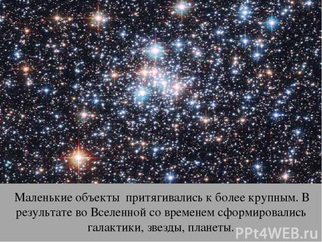 Маленькие объекты притягивались к более крупным. В результате во Вселенной со временем сформировались галактики, звезды, планеты.
