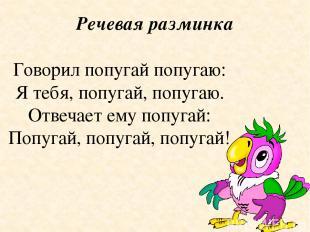 Речевая разминка Говорил попугай попугаю: Я тебя, попугай, попугаю. Отвечает ему