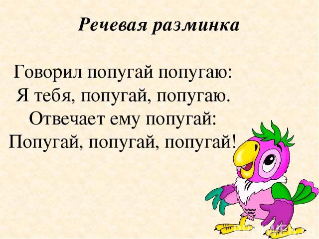 Речевая разминка Говорил попугай попугаю: Я тебя, попугай, попугаю. Отвечает ему попугай: Попугай, попугай, попугай!