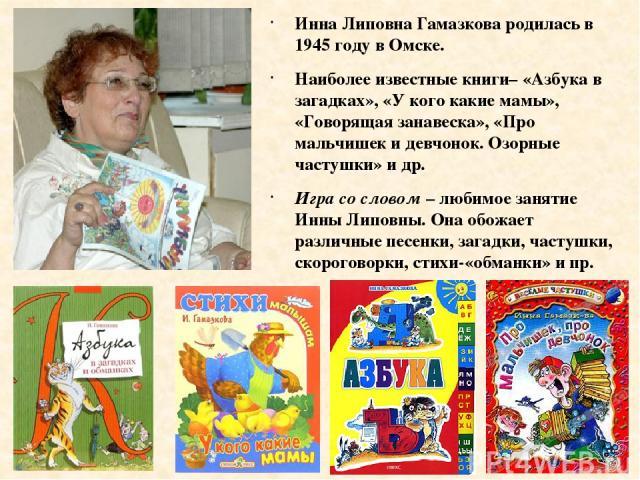 Инна Липовна Гамазкова родилась в 1945 году в Омске. Наиболее известные книги– «Азбука в загадках», «У кого какие мамы», «Говорящая занавеска», «Про мальчишек и девчонок. Озорные частушки» и др. Игра со словом – любимое занятие Инны Липовны. Она обо…