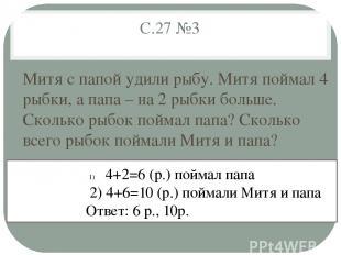 С.27 №3 Митя с папой удили рыбу. Митя поймал 4 рыбки, а папа – на 2 рыбки больше