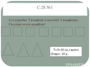 С.28 №1 1) в коробке 7 конфет, в вазочке 3 конфеты. Сколько всего конфет? 7+3=10