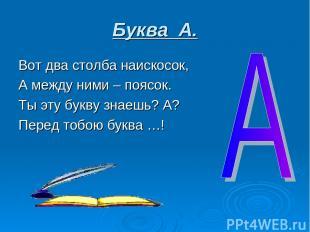 Буква А. Вот два столба наискосок, А между ними – поясок. Ты эту букву знаешь? А