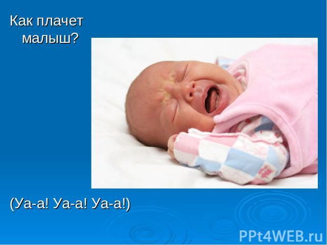 Как плачет малыш? (Уа-а! Уа-а! Уа-а!)