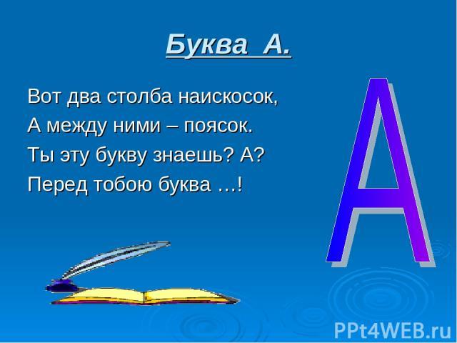 Буква А. Вот два столба наискосок, А между ними – поясок. Ты эту букву знаешь? А? Перед тобою буква …!