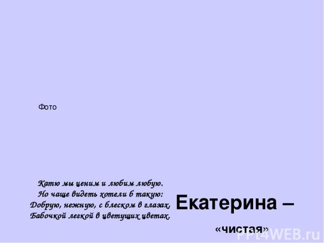 Екатерина – «чистая» царское имя, запасливая, нерешительная, фантазёрка, смышлёная Катю мы ценим и любим любую. Но чаще видеть хотели б такую: Добрую, нежную, с блеском в глазах, Бабочкой легкой в цветущих цветах. Фото