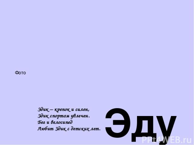 Эдуард – «стражник- богатства» Любопытный, Щедрый, С ним легко общаться, Услужливый, В детстве - шалун Эдик – крепок и силен, Эдик спортом увлечен. Бег и велосипед Любит Эдик с детских лет. Фото