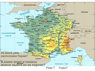 Горы? Реки ? На какой реке расположен Париж? В какие моря и океаны можно выйти и