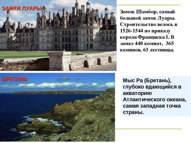 Замок Шамбор, самый большой замок Луары. Строительство велось в 1526-1544 по приказу короля Франциска I. В замке 440 комнат, 365 каминов, 63 лестницы. ЗАМКИ ЛУАРЫ БРЕТАНЬ Мыс Ра (Бретань), глубоко вдающийся в акваторию Атлантического океана, самая з…