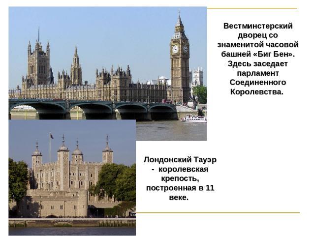 Вестминстерский дворец со знаменитой часовой башней «Биг Бен». Здесь заседает парламент Соединенного Королевства. Лондонский Тауэр - королевская крепость, построенная в 11 веке.