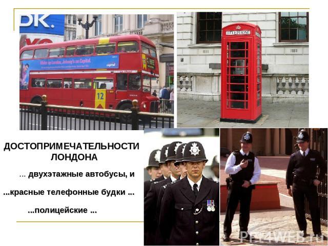 ... двухэтажные автобусы, и ...красные телефонные будки ... ДОСТОПРИМЕЧАТЕЛЬНОСТИ ЛОНДОНА ...полицейские ...