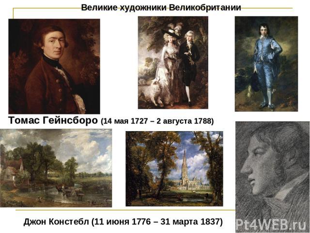 Великие художники Великобритании Томас Гейнсборо (14 мая 1727 – 2 августа 1788) Джон Констебл (11 июня 1776 – 31 марта 1837)