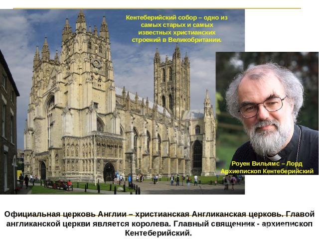 Официальная церковь Англии – христианская Англиканская церковь. Главой англиканской церкви является королева. Главный священник - архиепископ Кентеберийский.