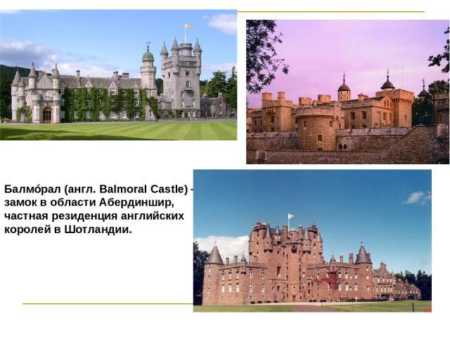 Балмóрал (англ. Balmoral Castle) — замок в области Абердиншир, частная резиденция английских королей в Шотландии.