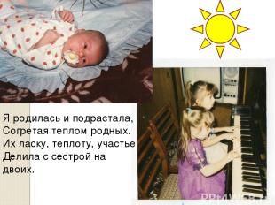 Я родилась и подрастала, Согретая теплом родных. Их ласку, теплоту, участье Дели