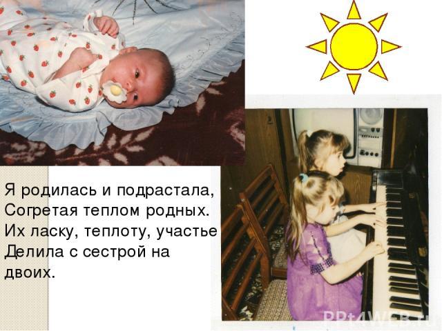Я родилась и подрастала, Согретая теплом родных. Их ласку, теплоту, участье Делила с сестрой на двоих.