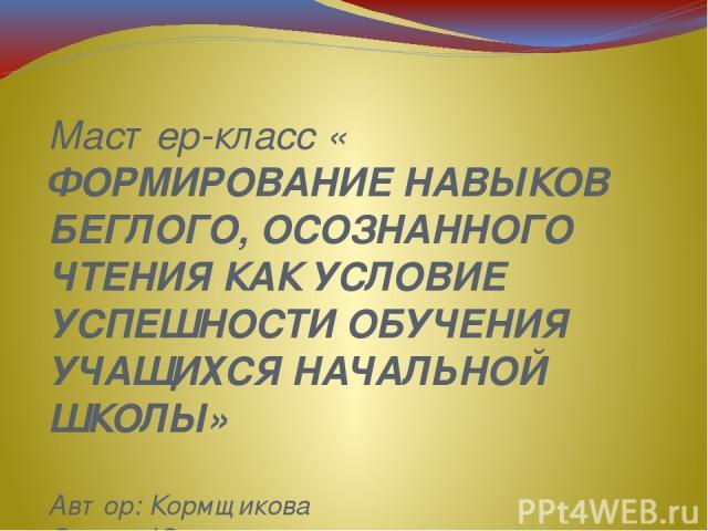 Мастер-класс « ФОРМИРОВАНИЕ НАВЫКОВ БЕГЛОГО, ОСОЗНАННОГО ЧТЕНИЯ КАК УСЛОВИЕ УСПЕШНОСТИ ОБУЧЕНИЯ УЧАЩИХСЯ НАЧАЛЬНОЙ ШКОЛЫ» Автор: Кормщикова Оксана Юрьевна, учитель начальных классов МБОУ «СОШ №82» г.Кемерово Мастер – класс по теме «