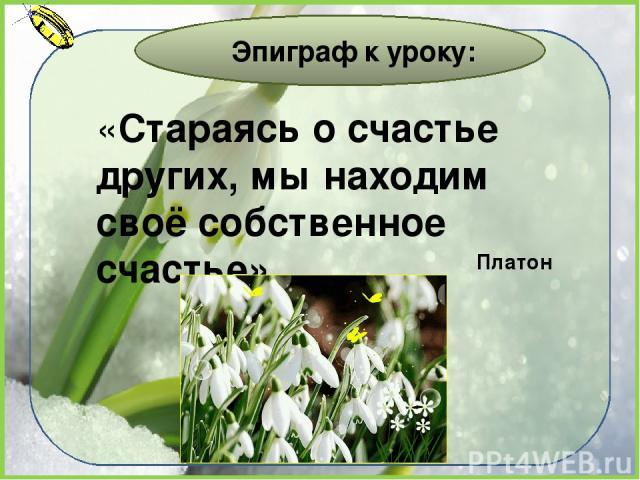 «Стараясь о счастье других, мы находим своё собственное счастье» Эпиграф к уроку: Платон