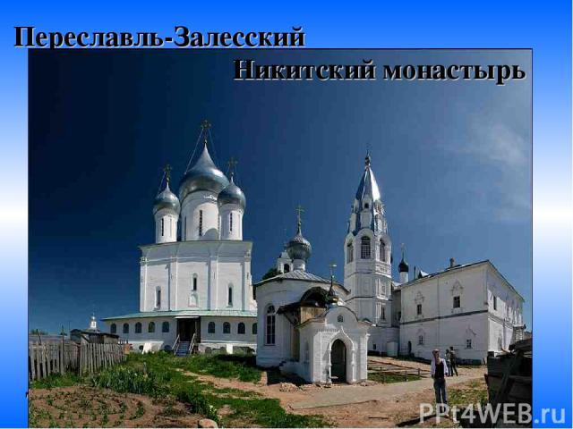 Переславль-Залесский Город был основан князем Юрием Долгоруким. Здесь сохранилось много старинных церквей. Никитский монастырь