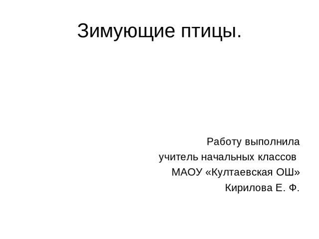 Зимующие птицы. Работу выполнила учитель начальных классов МАОУ «Култаевская ОШ» Кирилова Е. Ф.