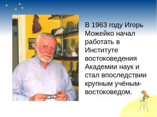 В 1963 году Игорь Можейко начал работать в Институте востоковедения Академии нау