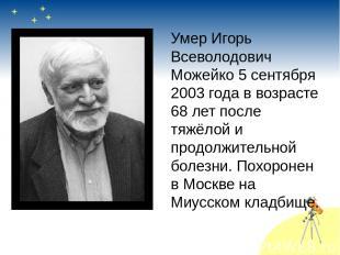 Умер Игорь Всеволодович Можейко 5 сентября 2003 года в возрасте 68 лет после тяж